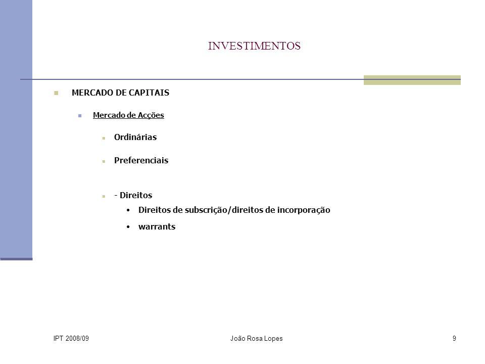 IPT 2008/09 João Rosa Lopes9 INVESTIMENTOS MERCADO DE CAPITAIS Mercado de Acções Ordinárias Preferenciais - Direitos Direitos de subscrição/direitos de incorporação warrants