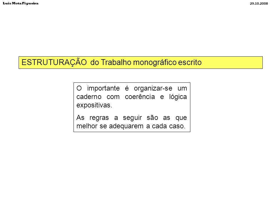 ESTRUTURAÇÃO do Trabalho monográfico escrito Luís Mota Figueira 29.10.2008 O importante é organizar-se um caderno com coerência e lógica expositivas.