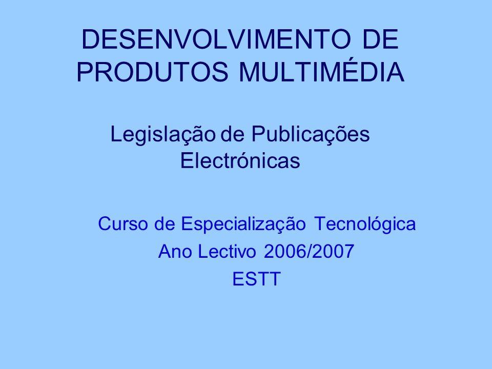 DESENVOLVIMENTO DE PRODUTOS MULTIMÉDIA Legislação de Publicações Electrónicas Curso de Especialização Tecnológica Ano Lectivo 2006/2007 ESTT