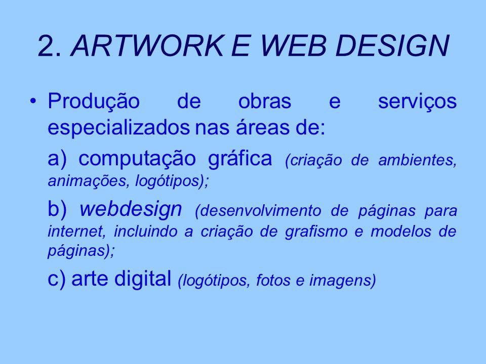 2. ARTWORK E WEB DESIGN Produção de obras e serviços especializados nas áreas de: a) computação gráfica (criação de ambientes, animações, logótipos);