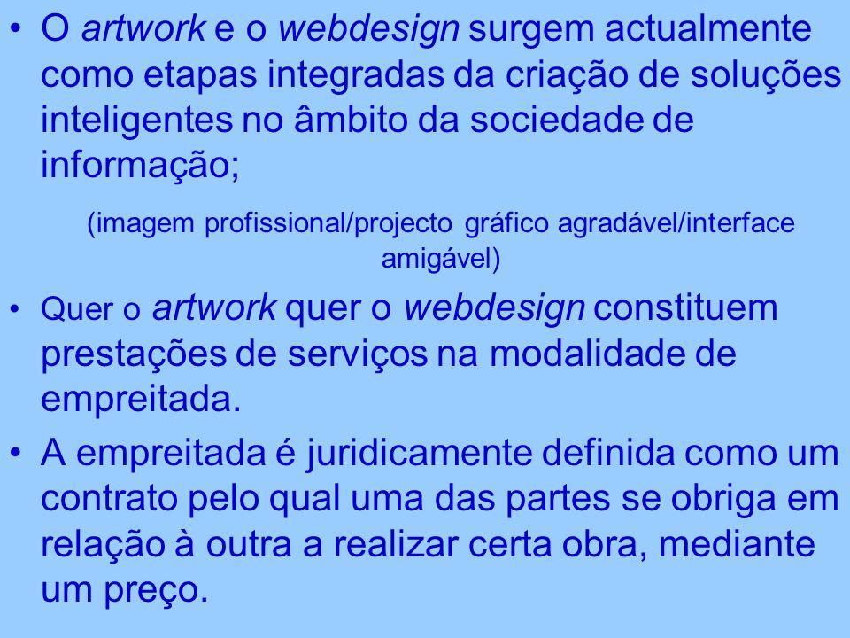 O artwork e o webdesign surgem actualmente como etapas integradas da criação de soluções inteligentes no âmbito da sociedade de informação; (imagem profissional/projecto gráfico agradável/interface amigável) Quer o artwork quer o webdesign constituem prestações de serviços na modalidade de empreitada.