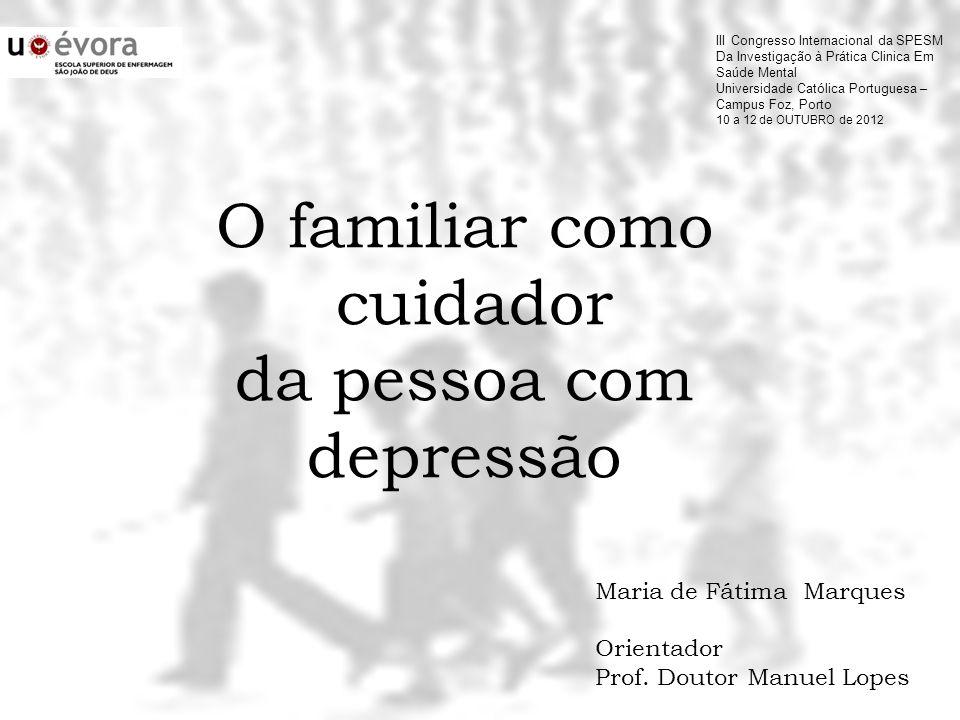O familiar como cuidador da pessoa com depressão Maria de Fátima Marques Orientador Prof. Doutor Manuel Lopes III Congresso Internacional da SPESM Da