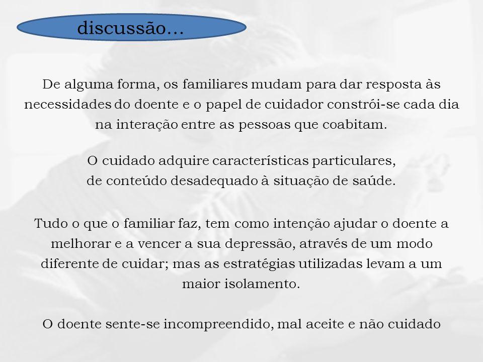 discussão… De alguma forma, os familiares mudam para dar resposta às necessidades do doente e o papel de cuidador constrói-se cada dia na interação en