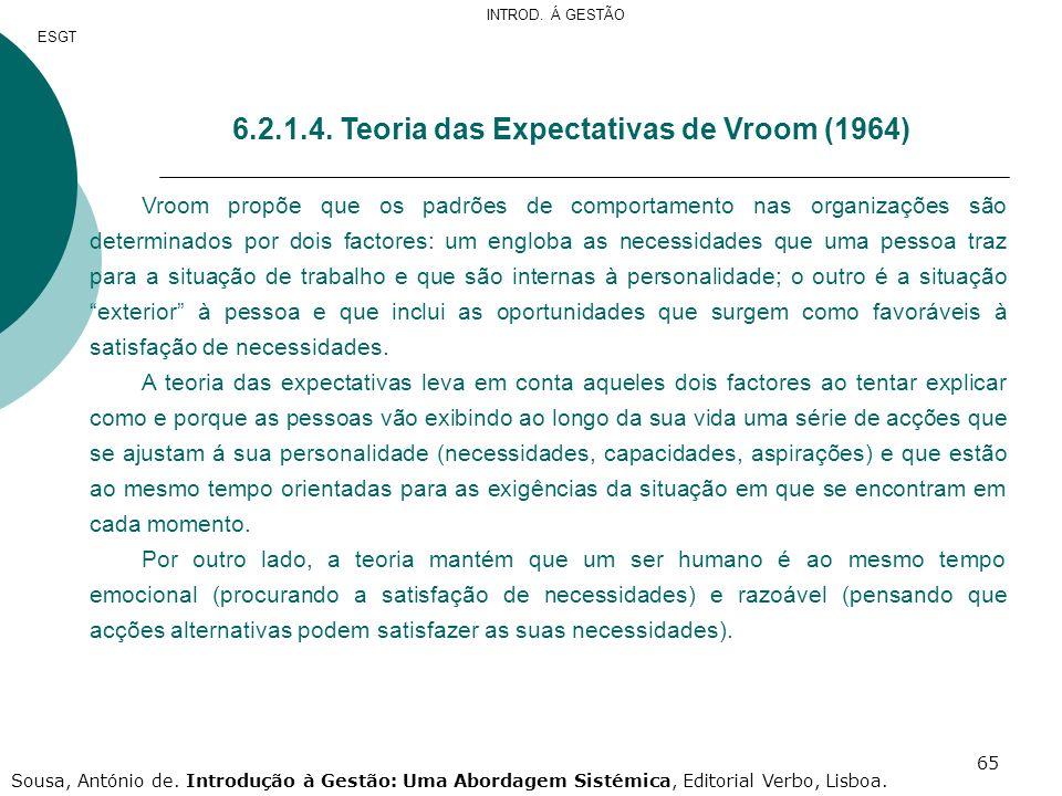 65 6.2.1.4. Teoria das Expectativas de Vroom (1964) Vroom propõe que os padrões de comportamento nas organizações são determinados por dois factores: