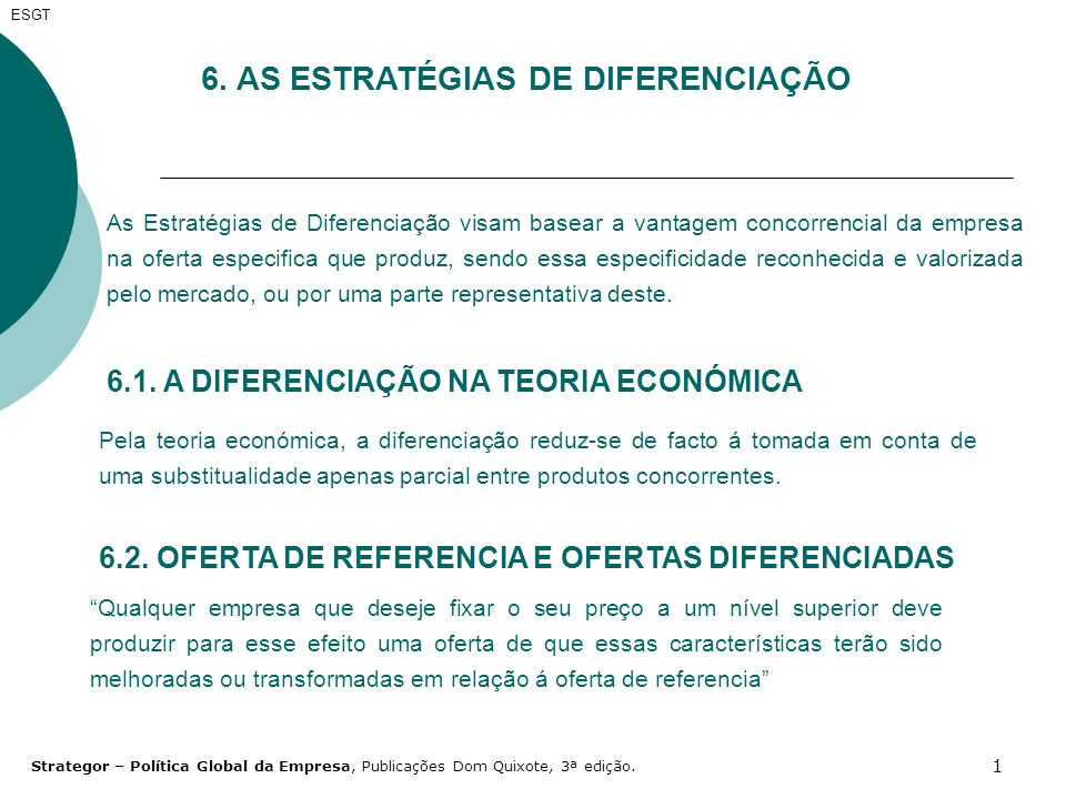 2 Esta estratégia basear-se-á menos na especificidade objectiva que uma empresa venha a conferir á oferta que produz do que na percepção e na valorização pelos clientes da especificidade que estiver em condições de oferecer Diferenciação será assim, a produção de qualquer oferta que comporte, em relação à oferta de referencia, diferenças, para além do preço, perceptíveis pelo mercado ou por uma parte não negligenciável do mercado no quadro do domínio de actividade a que pertence a oferta de referencia ESGT Strategor – Política Global da Empresa, Publicações Dom Quixote, 3ª edição.