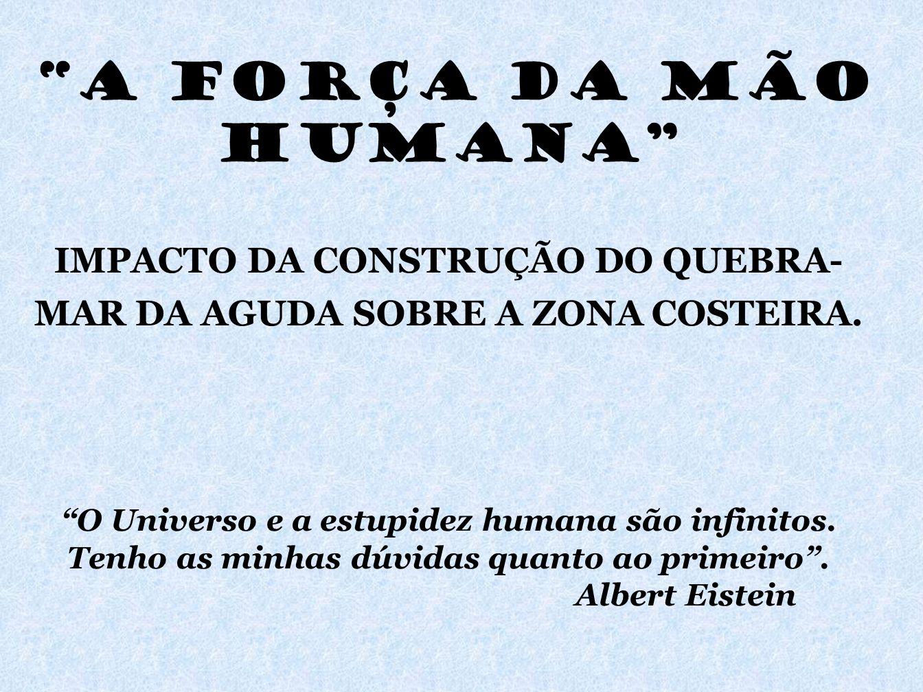 A FORÇA DA MÃO HUMANA IMPACTO DA CONSTRUÇÃO DO QUEBRA- MAR DA AGUDA SOBRE A ZONA COSTEIRA. O Universo e a estupidez humana são infinitos. Tenho as min