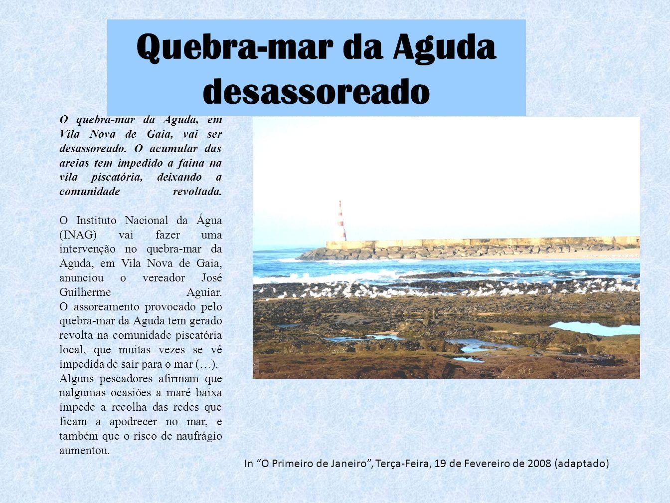Quebra-mar da Aguda desassoreado O quebra-mar da Aguda, em Vila Nova de Gaia, vai ser desassoreado. O acumular das areias tem impedido a faina na vila