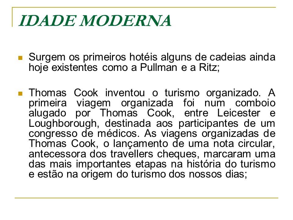 IDADE MODERNA Surgem os primeiros hotéis alguns de cadeias ainda hoje existentes como a Pullman e a Ritz; Thomas Cook inventou o turismo organizado. A