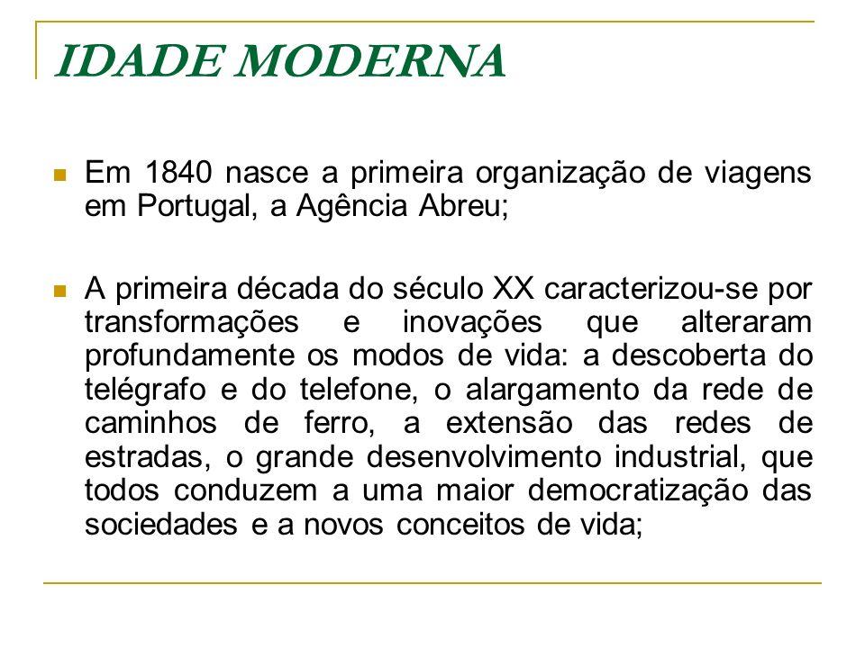 IDADE MODERNA Em 1840 nasce a primeira organização de viagens em Portugal, a Agência Abreu; A primeira década do século XX caracterizou-se por transfo