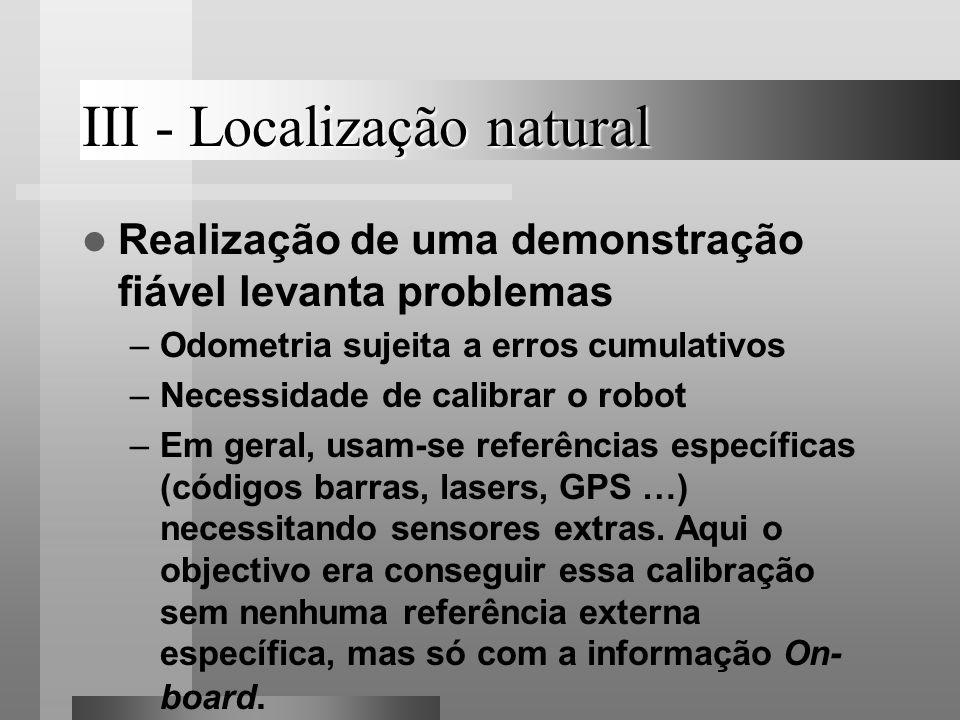 III - Localização natural Realização de uma demonstração fiável levanta problemas –Odometria sujeita a erros cumulativos –Necessidade de calibrar o ro