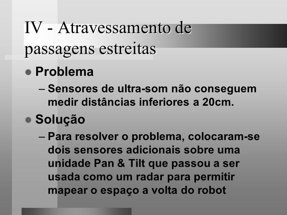 IV - Atravessamento de passagens estreitas Problema –Sensores de ultra-som não conseguem medir distâncias inferiores a 20cm. Solução –Para resolver o