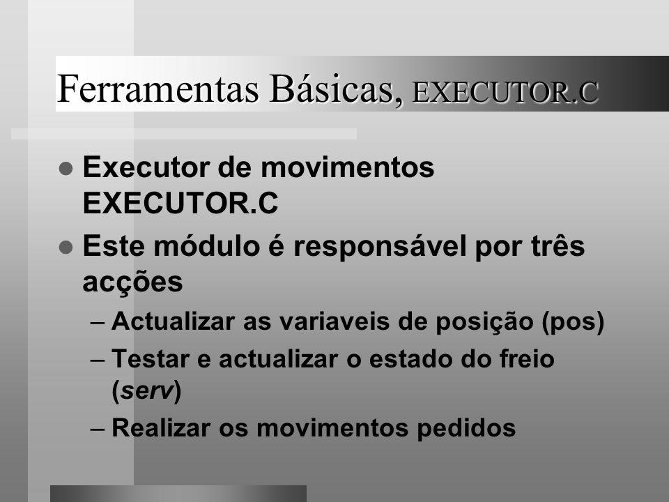 Ferramentas Básicas, EXECUTOR.C Executor de movimentos EXECUTOR.C Este módulo é responsável por três acções –Actualizar as variaveis de posição (pos)
