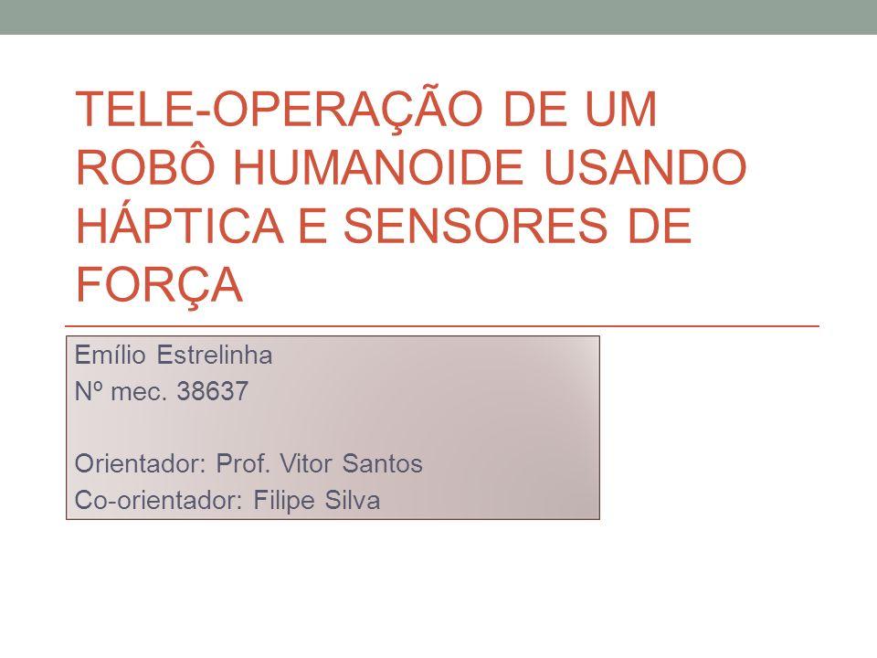 TELE-OPERAÇÃO DE UM ROBÔ HUMANOIDE USANDO HÁPTICA E SENSORES DE FORÇA Emílio Estrelinha Nº mec. 38637 Orientador: Prof. Vitor Santos Co-orientador: Fi