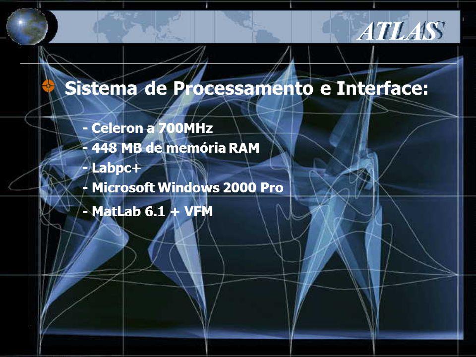 Sistema de Processamento e Interface: ATLAS - Celeron a 700MHz - 448 MB de memória RAM - Labpc+ - Microsoft Windows 2000 Pro - MatLab 6.1 + VFM