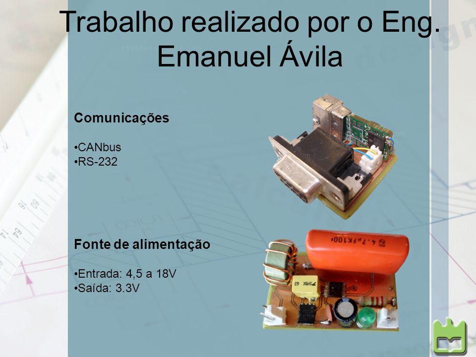 Trabalho realizado por o Eng. Emanuel Ávila Fonte de alimentação Entrada: 4,5 a 18V Saída: 3.3V Comunicações CANbus RS-232