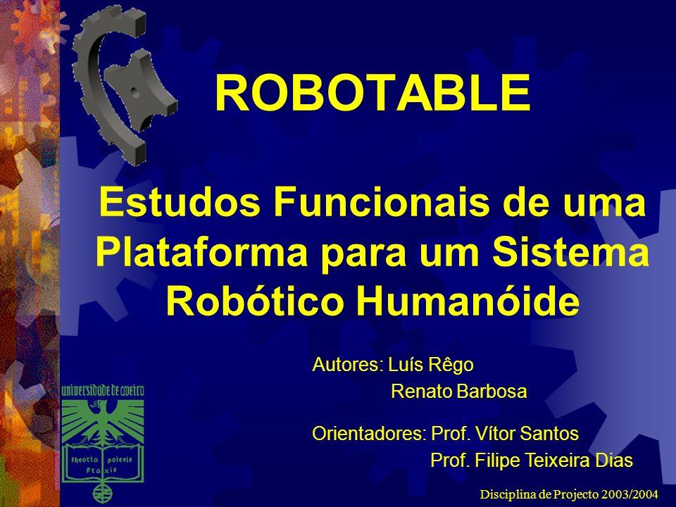 Disciplina de Projecto 2003/2004 ROBOTABLE Estudos Funcionais de uma Plataforma para um Sistema Robótico Humanóide Autores: Luís Rêgo Renato Barbosa Orientadores: Prof.