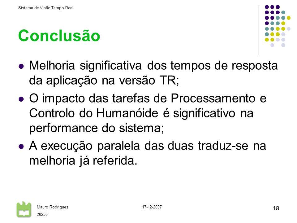 Sistema de Visão Tempo-Real Mauro Rodrigues 28256 17-12-2007 18 Conclusão Melhoria significativa dos tempos de resposta da aplicação na versão TR; O impacto das tarefas de Processamento e Controlo do Humanóide é significativo na performance do sistema; A execução paralela das duas traduz-se na melhoria já referida.