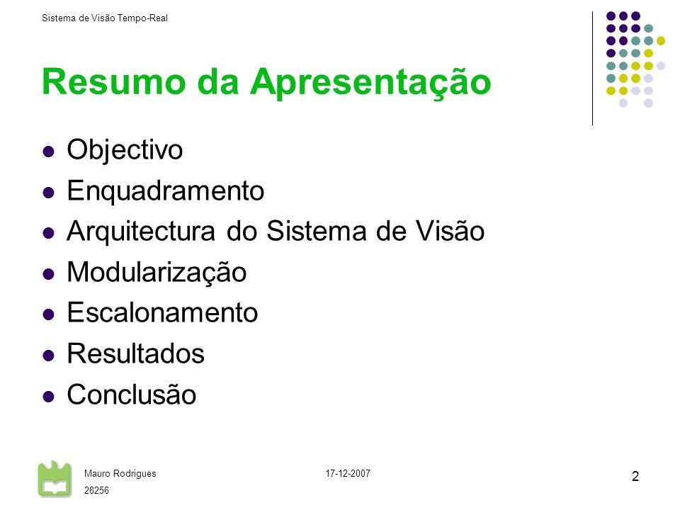 Sistema de Visão Tempo-Real Mauro Rodrigues 28256 17-12-2007 2 Resumo da Apresentação Objectivo Enquadramento Arquitectura do Sistema de Visão Modularização Escalonamento Resultados Conclusão