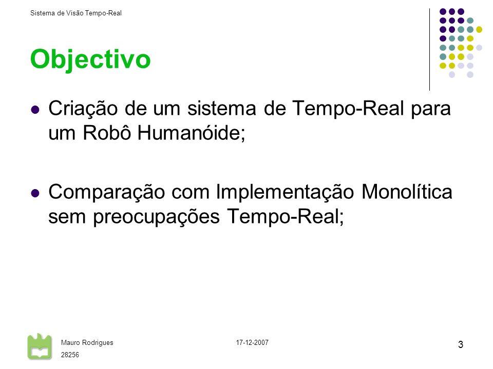 Sistema de Visão Tempo-Real Mauro Rodrigues 28256 17-12-2007 3 Objectivo Criação de um sistema de Tempo-Real para um Robô Humanóide; Comparação com Im