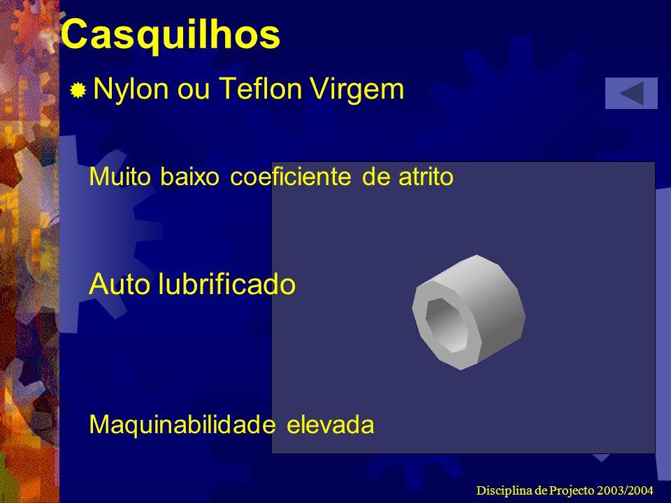 Disciplina de Projecto 2003/2004 Casquilhos Nylon ou Teflon Virgem Muito baixo coeficiente de atrito Maquinabilidade elevada Auto lubrificado