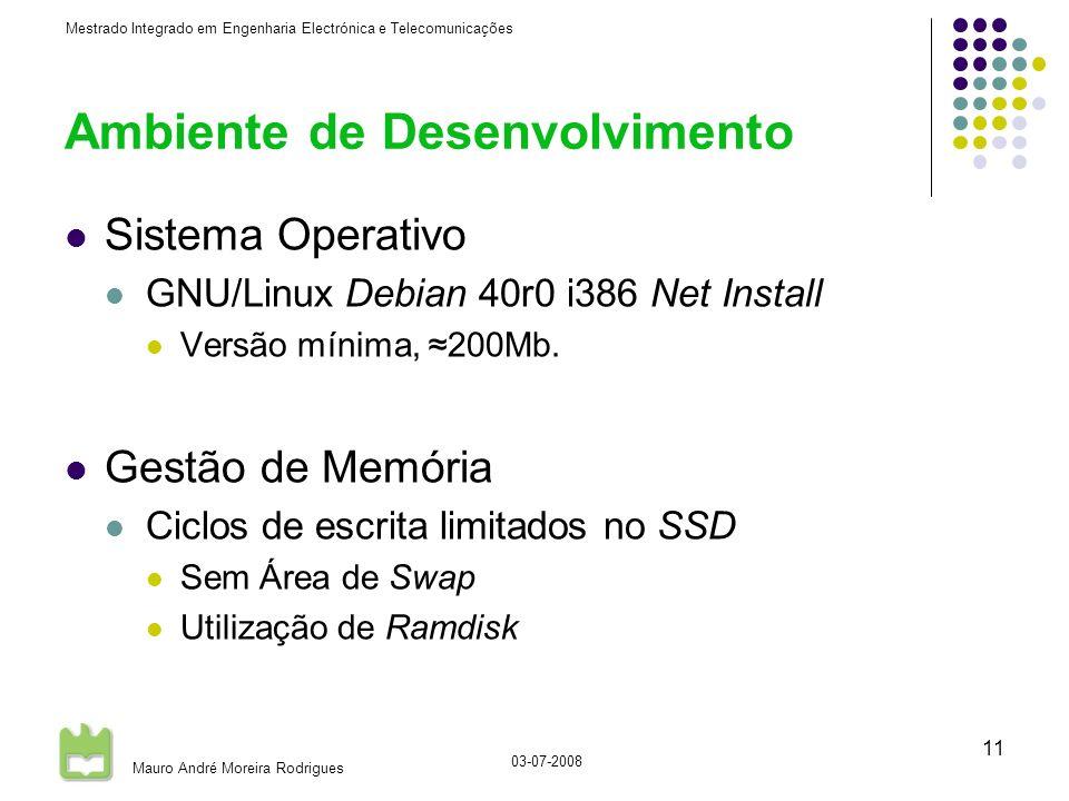Mestrado Integrado em Engenharia Electrónica e Telecomunicações Mauro André Moreira Rodrigues 03-07-2008 11 Ambiente de Desenvolvimento Sistema Operativo GNU/Linux Debian 40r0 i386 Net Install Versão mínima, 200Mb.