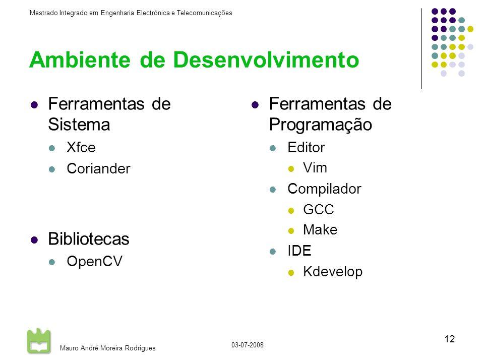 Mestrado Integrado em Engenharia Electrónica e Telecomunicações Mauro André Moreira Rodrigues 03-07-2008 12 Ambiente de Desenvolvimento Ferramentas de Sistema Xfce Coriander Bibliotecas OpenCV Ferramentas de Programação Editor Vim Compilador GCC Make IDE Kdevelop