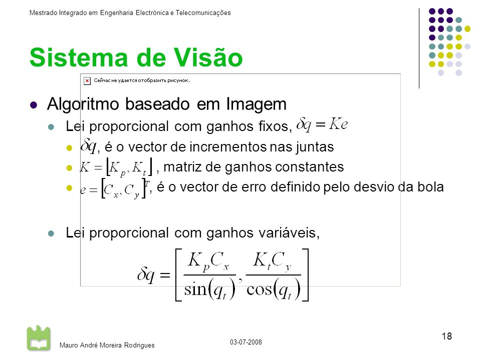 Mestrado Integrado em Engenharia Electrónica e Telecomunicações Mauro André Moreira Rodrigues 03-07-2008 18 Sistema de Visão Algoritmo baseado em Imagem Lei proporcional com ganhos fixos,, é o vector de incrementos nas juntas, matriz de ganhos constantes, é o vector de erro definido pelo desvio da bola Lei proporcional com ganhos variáveis,