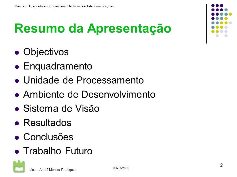 Mestrado Integrado em Engenharia Electrónica e Telecomunicações Mauro André Moreira Rodrigues 03-07-2008 2 Resumo da Apresentação Objectivos Enquadramento Unidade de Processamento Ambiente de Desenvolvimento Sistema de Visão Resultados Conclusões Trabalho Futuro