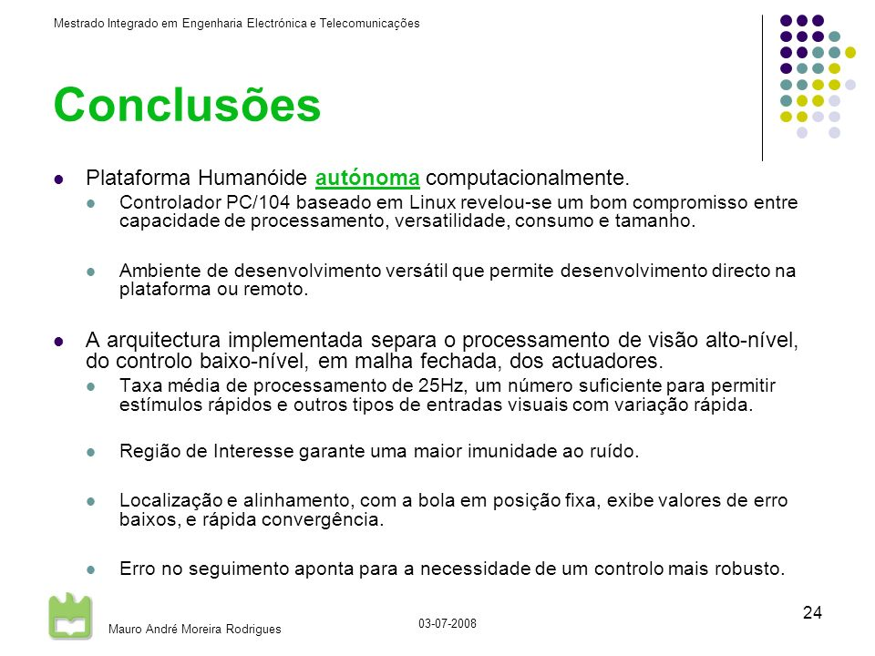 Mestrado Integrado em Engenharia Electrónica e Telecomunicações Mauro André Moreira Rodrigues 03-07-2008 24 Conclusões Plataforma Humanóide autónoma computacionalmente.