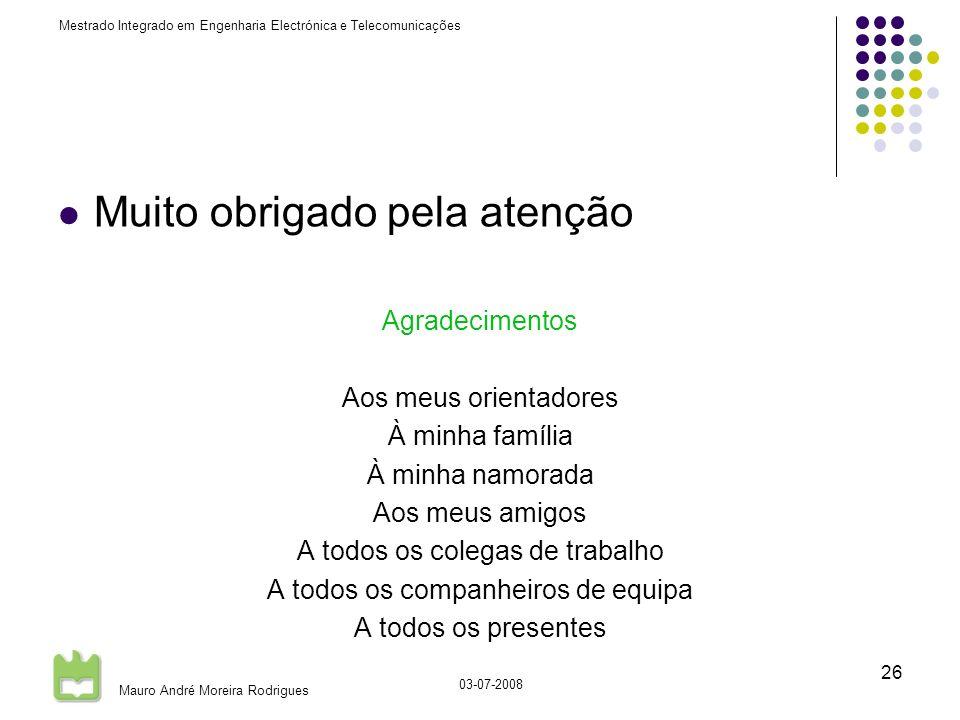 Mestrado Integrado em Engenharia Electrónica e Telecomunicações Mauro André Moreira Rodrigues 03-07-2008 26 Muito obrigado pela atenção Agradecimentos Aos meus orientadores À minha família À minha namorada Aos meus amigos A todos os colegas de trabalho A todos os companheiros de equipa A todos os presentes