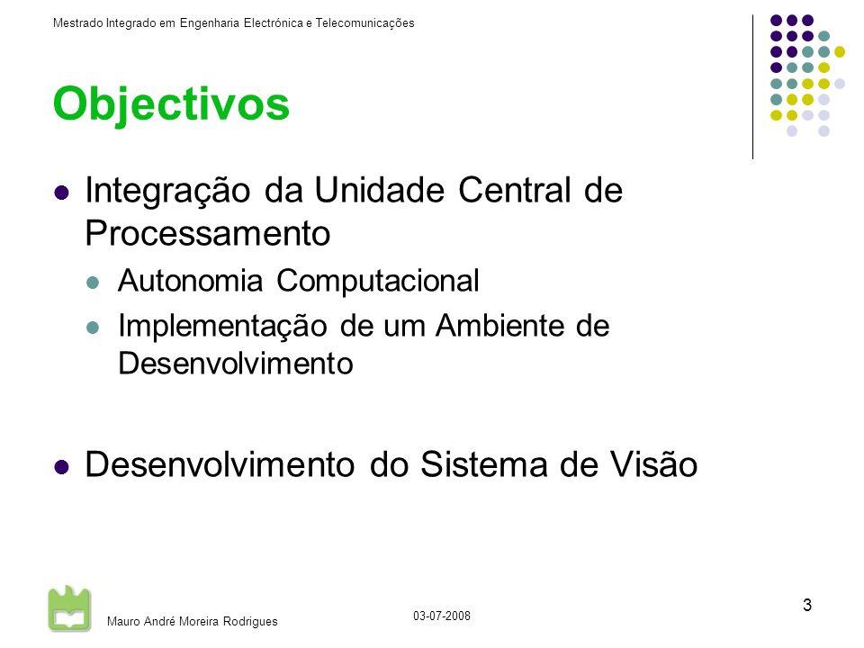 Mestrado Integrado em Engenharia Electrónica e Telecomunicações Mauro André Moreira Rodrigues 03-07-2008 3 Objectivos Integração da Unidade Central de Processamento Autonomia Computacional Implementação de um Ambiente de Desenvolvimento Desenvolvimento do Sistema de Visão