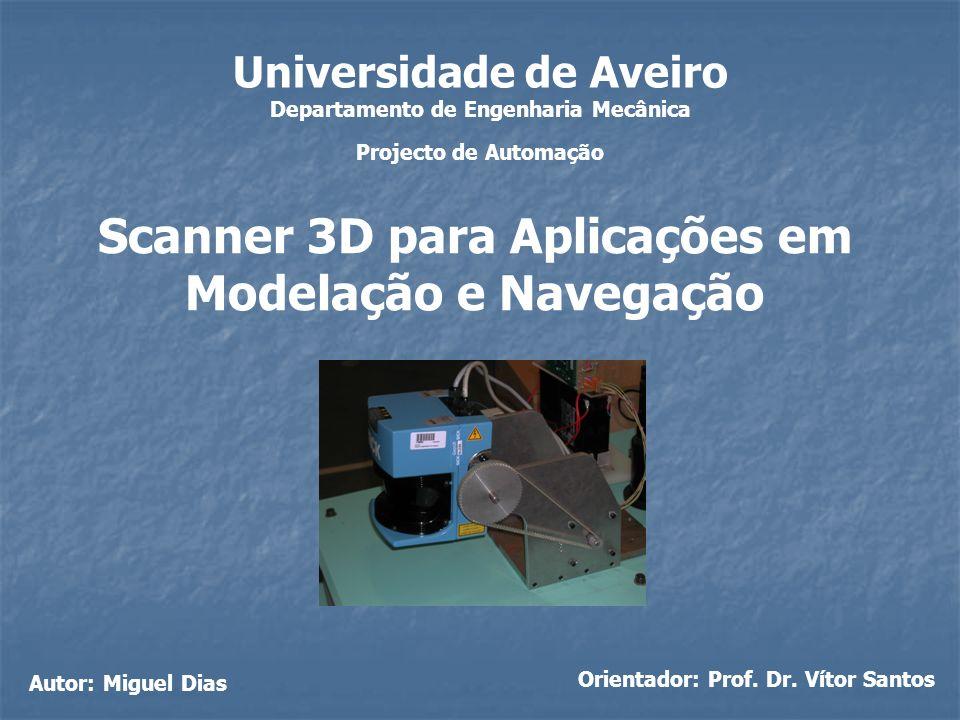 Universidade de Aveiro Departamento de Engenharia Mecânica Projecto de Automação Scanner 3D para Aplicações em Modelação e Navegação Autor: Miguel Dia