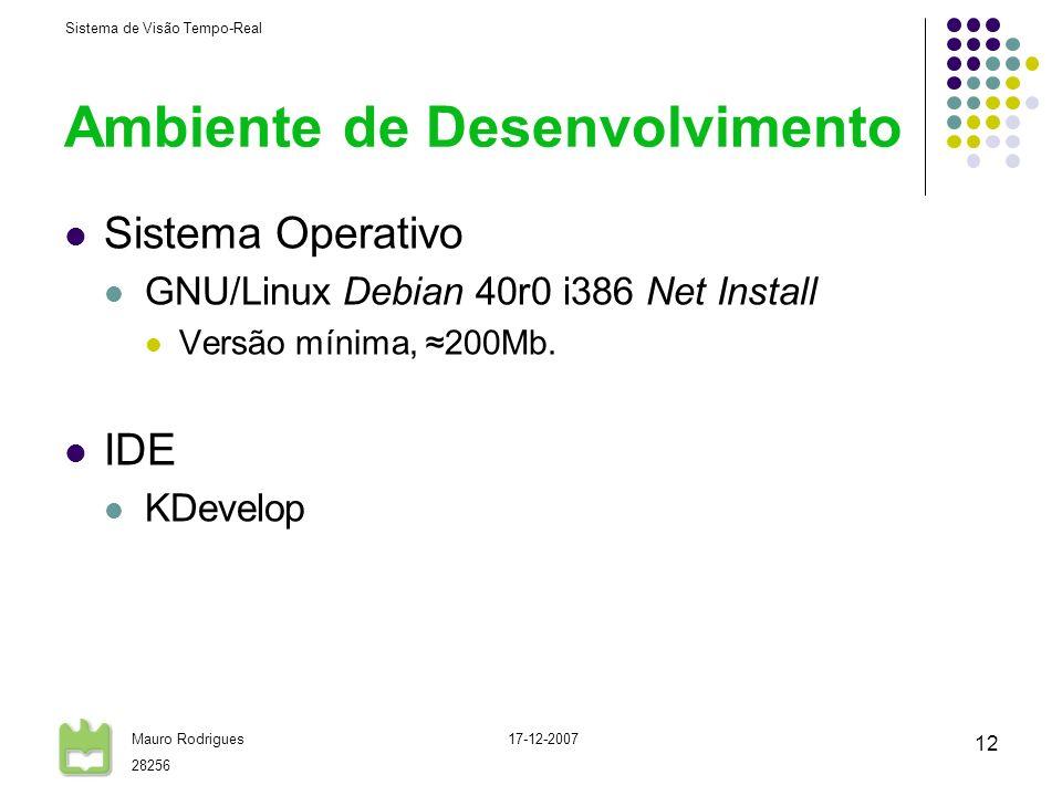Sistema de Visão Tempo-Real Mauro Rodrigues 28256 17-12-2007 12 Ambiente de Desenvolvimento Sistema Operativo GNU/Linux Debian 40r0 i386 Net Install V