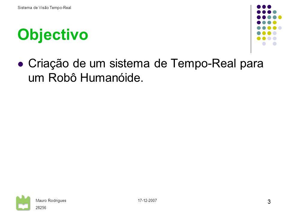 Sistema de Visão Tempo-Real Mauro Rodrigues 28256 17-12-2007 3 Objectivo Criação de um sistema de Tempo-Real para um Robô Humanóide.