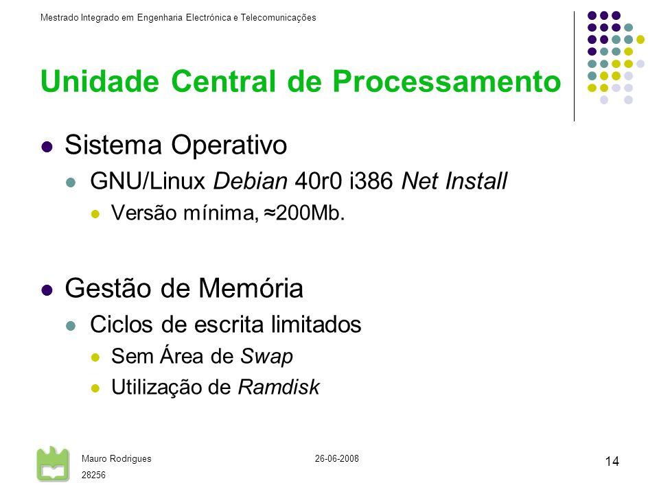 Mestrado Integrado em Engenharia Electrónica e Telecomunicações Mauro Rodrigues 28256 26-06-2008 14 Unidade Central de Processamento Sistema Operativo GNU/Linux Debian 40r0 i386 Net Install Versão mínima, 200Mb.