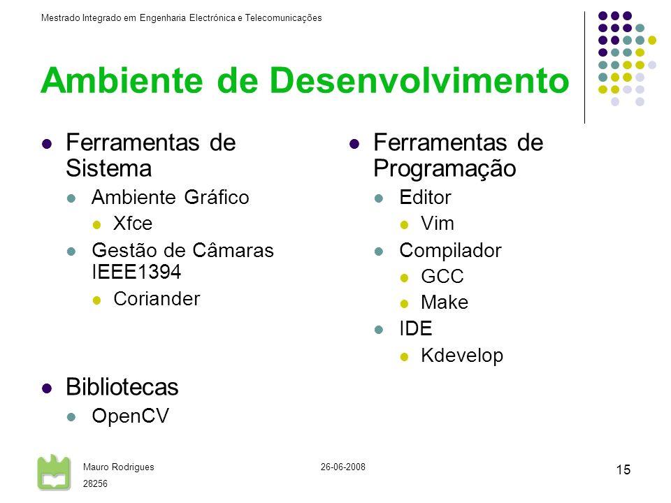 Mestrado Integrado em Engenharia Electrónica e Telecomunicações Mauro Rodrigues 28256 26-06-2008 15 Ambiente de Desenvolvimento Ferramentas de Sistema Ambiente Gráfico Xfce Gestão de Câmaras IEEE1394 Coriander Bibliotecas OpenCV Ferramentas de Programação Editor Vim Compilador GCC Make IDE Kdevelop