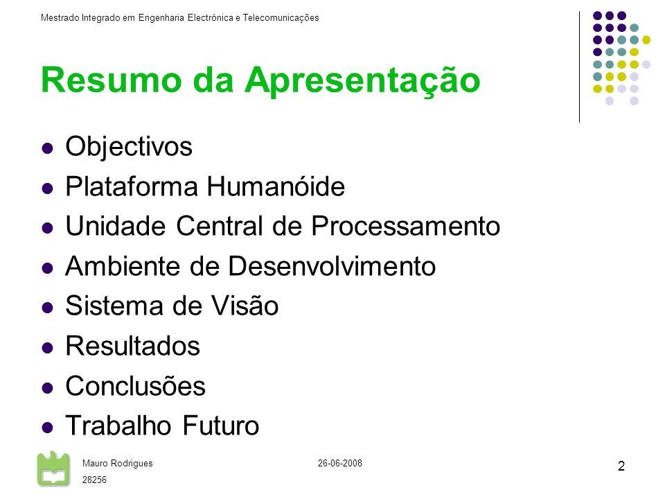 Mestrado Integrado em Engenharia Electrónica e Telecomunicações Mauro Rodrigues 28256 26-06-2008 2 Resumo da Apresentação Objectivos Plataforma Humanóide Unidade Central de Processamento Ambiente de Desenvolvimento Sistema de Visão Resultados Conclusões Trabalho Futuro