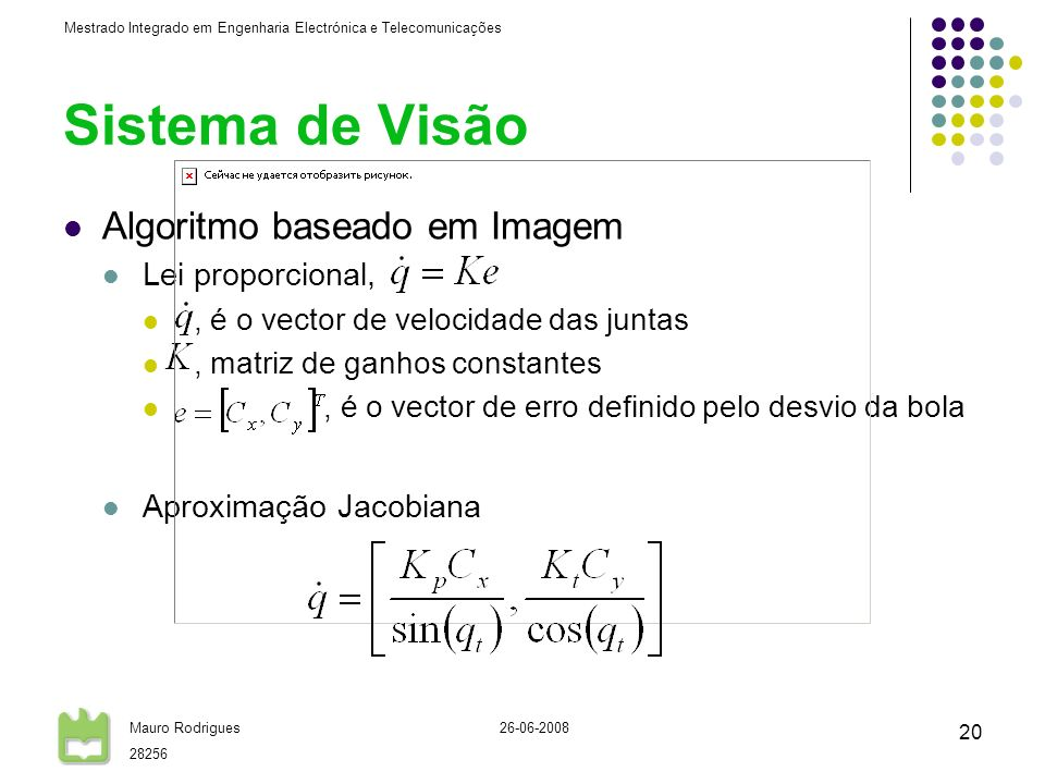 Mestrado Integrado em Engenharia Electrónica e Telecomunicações Mauro Rodrigues 28256 26-06-2008 20 Sistema de Visão Algoritmo baseado em Imagem Lei proporcional,, é o vector de velocidade das juntas, matriz de ganhos constantes, é o vector de erro definido pelo desvio da bola Aproximação Jacobiana