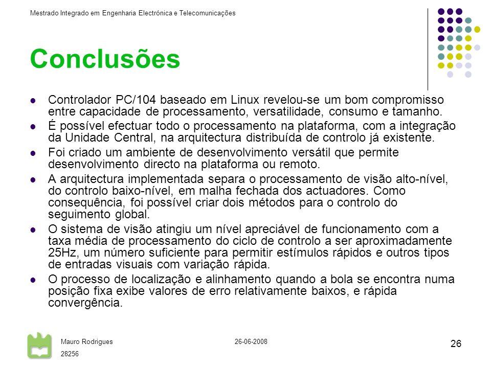 Mestrado Integrado em Engenharia Electrónica e Telecomunicações Mauro Rodrigues 28256 26-06-2008 26 Conclusões Controlador PC/104 baseado em Linux revelou-se um bom compromisso entre capacidade de processamento, versatilidade, consumo e tamanho.