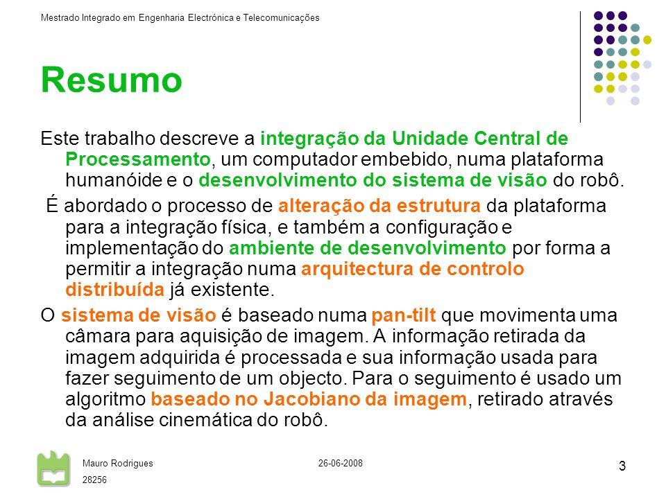 Mestrado Integrado em Engenharia Electrónica e Telecomunicações Mauro Rodrigues 28256 26-06-2008 3 Resumo Este trabalho descreve a integração da Unidade Central de Processamento, um computador embebido, numa plataforma humanóide e o desenvolvimento do sistema de visão do robô.