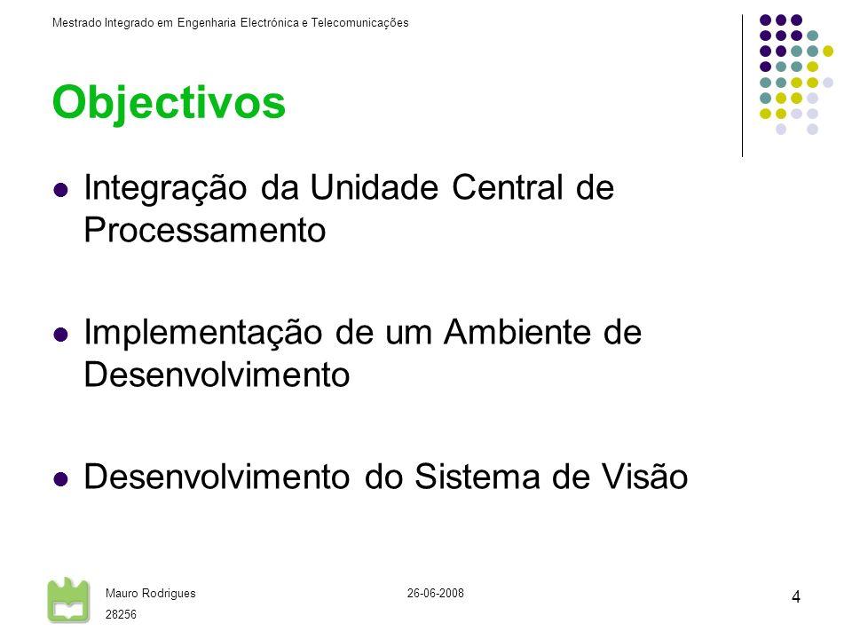 Mestrado Integrado em Engenharia Electrónica e Telecomunicações Mauro Rodrigues 28256 26-06-2008 4 Objectivos Integração da Unidade Central de Processamento Implementação de um Ambiente de Desenvolvimento Desenvolvimento do Sistema de Visão