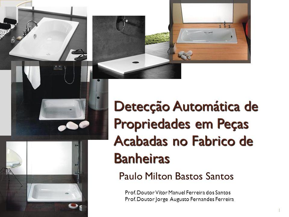 Detecção Automática de Propriedades em Peças Acabadas no Fabrico de Banheiras Paulo Milton Bastos Santos 1 Prof. Doutor Vítor Manuel Ferreira dos Sant