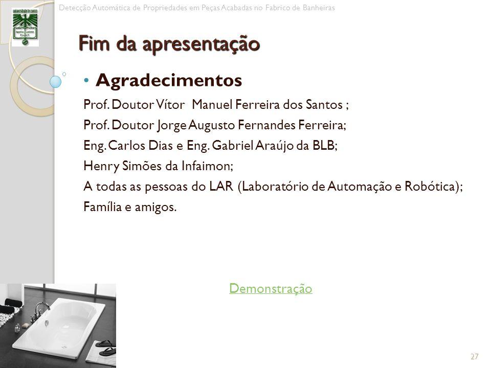 Agradecimentos Prof. Doutor Vítor Manuel Ferreira dos Santos ; Prof. Doutor Jorge Augusto Fernandes Ferreira; Eng. Carlos Dias e Eng. Gabriel Araújo d