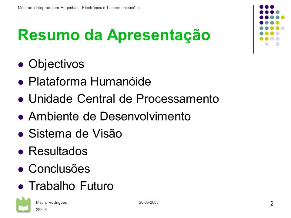 Mestrado Integrado em Engenharia Electrónica e Telecomunicações Mauro Rodrigues 28256 26-06-2008 3 Objectivos Integração da Unidade Central de Processamento Implementação de um Ambiente de Desenvolvimento Desenvolvimento do Sistema de Visão