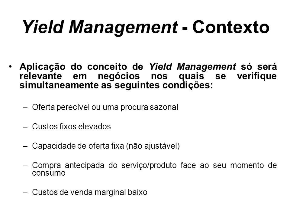 Yield Management - Contexto Aplicação do conceito de Yield Management só será relevante em negócios nos quais se verifique simultaneamente as seguinte