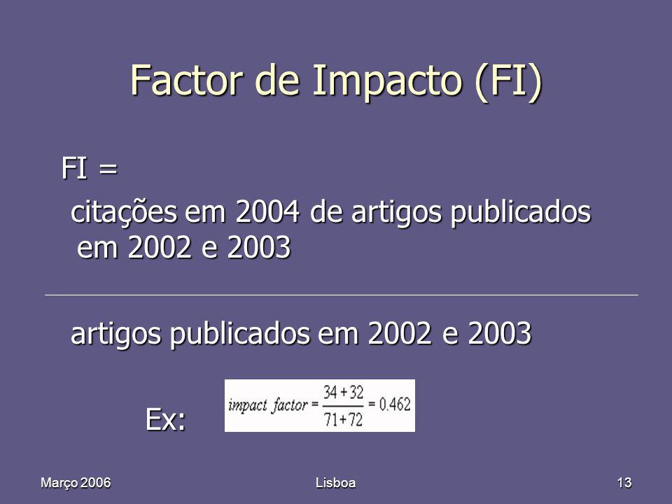 Março 2006Lisboa13 Factor de Impacto (FI) FI = FI = citações em 2004 de artigos publicados em 2002 e 2003 citações em 2004 de artigos publicados em 2002 e 2003 artigos publicados em 2002 e 2003 artigos publicados em 2002 e 2003 Ex: Ex: