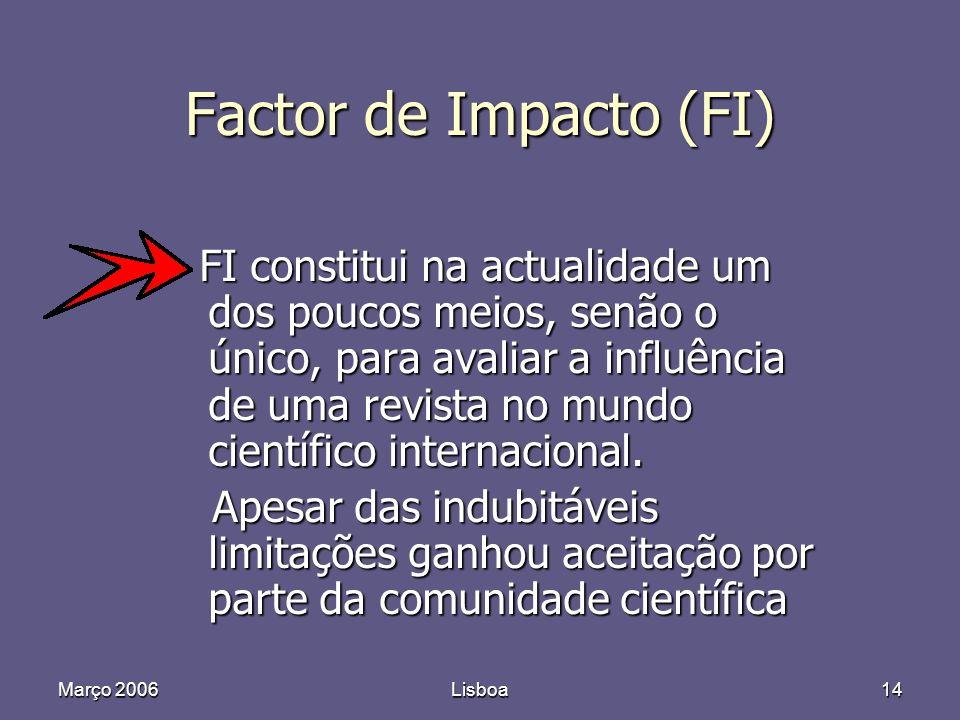Março 2006Lisboa14 Factor de Impacto (FI) FI constitui na actualidade um dos poucos meios, senão o único, para avaliar a influência de uma revista no mundo científico internacional.