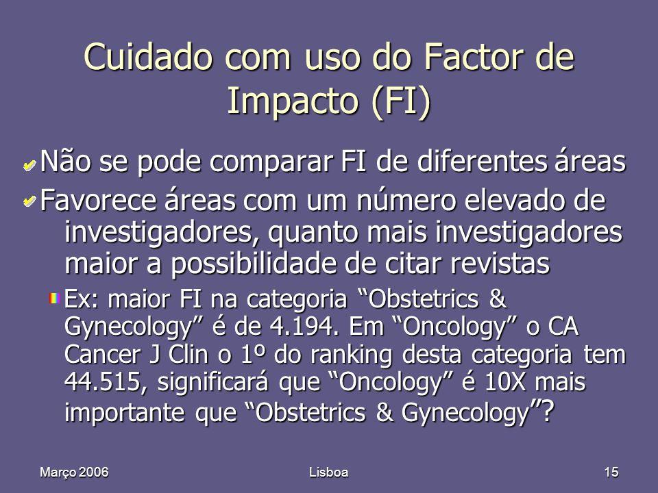 Março 2006Lisboa15 Cuidado com uso do Factor de Impacto (FI) Não se pode comparar FI de diferentes áreas Favorece áreas com um número elevado de investigadores, quanto mais investigadores maior a possibilidade de citar revistas Ex: maior FI na categoria Obstetrics & Gynecology é de 4.194.