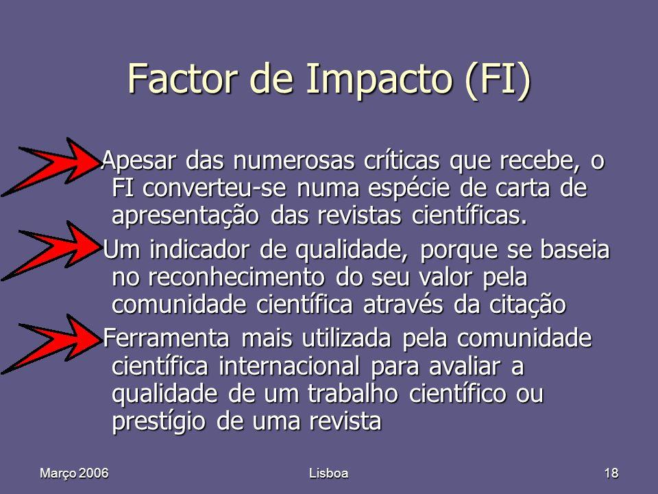 Março 2006Lisboa18 Factor de Impacto (FI) Apesar das numerosas críticas que recebe, o FI converteu-se numa espécie de carta de apresentação das revistas científicas.