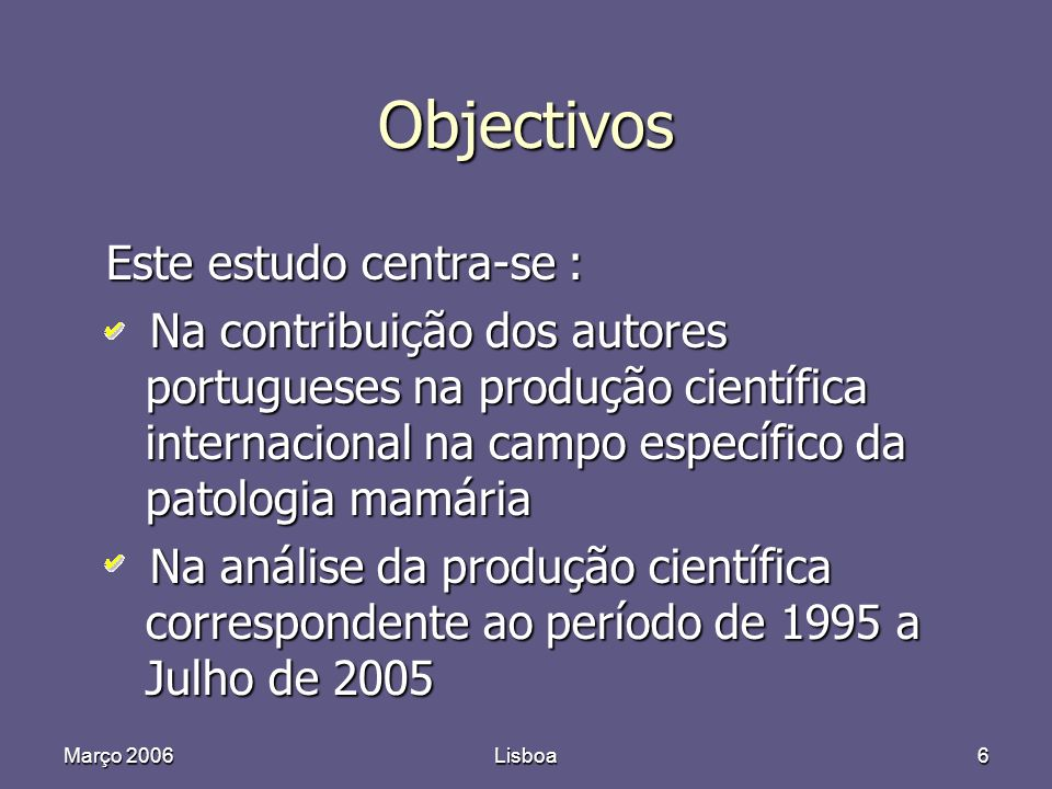 Março 2006Lisboa6 Objectivos Este estudo centra-se : Na contribuição dos autores portugueses na produção científica internacional na campo específico da patologia mamária Na contribuição dos autores portugueses na produção científica internacional na campo específico da patologia mamária Na análise da produção científica correspondente ao período de 1995 a Julho de 2005 Na análise da produção científica correspondente ao período de 1995 a Julho de 2005